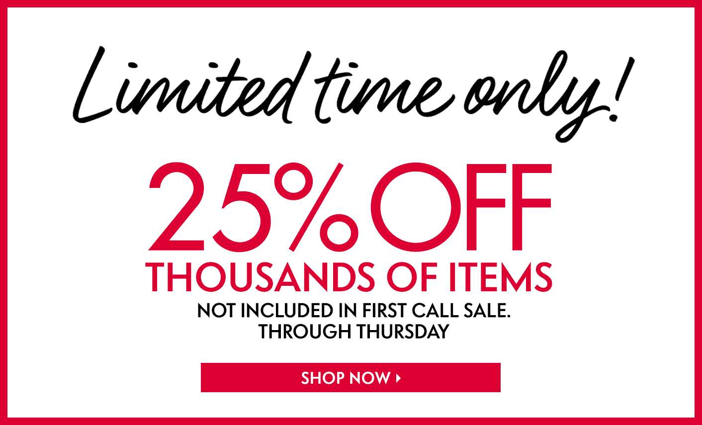 Limited time only! 25% Off thousands of items not included in First Call Sale. Through Thursday