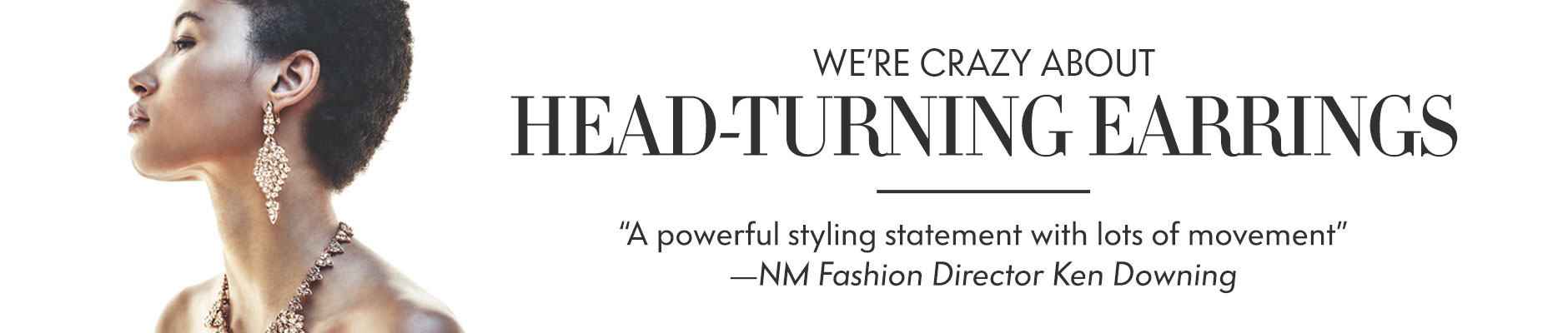 We're Crazy About Head-Turning Earrings -A powerful styling statement with lots of movement -NM Fashion Director Ken Downing