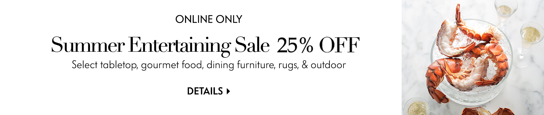 Summer Entertaining Sale - 25% off select tabletop, gourmet food, dining furniture, rugs, & outdoor