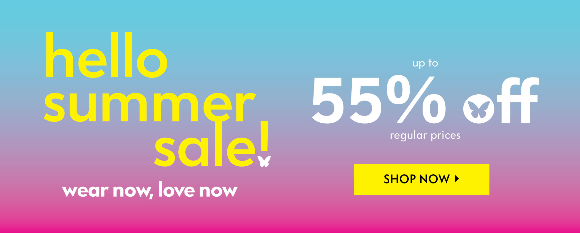 Hello summer sale! Wear now, love now - Up to 55% off regular prices
