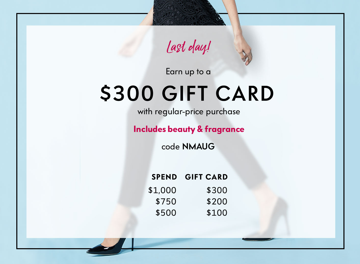 Last day! Earn up to a $300 Gift Card with regular-price purchase - Includes beauty & fragrance - code NMAUG
