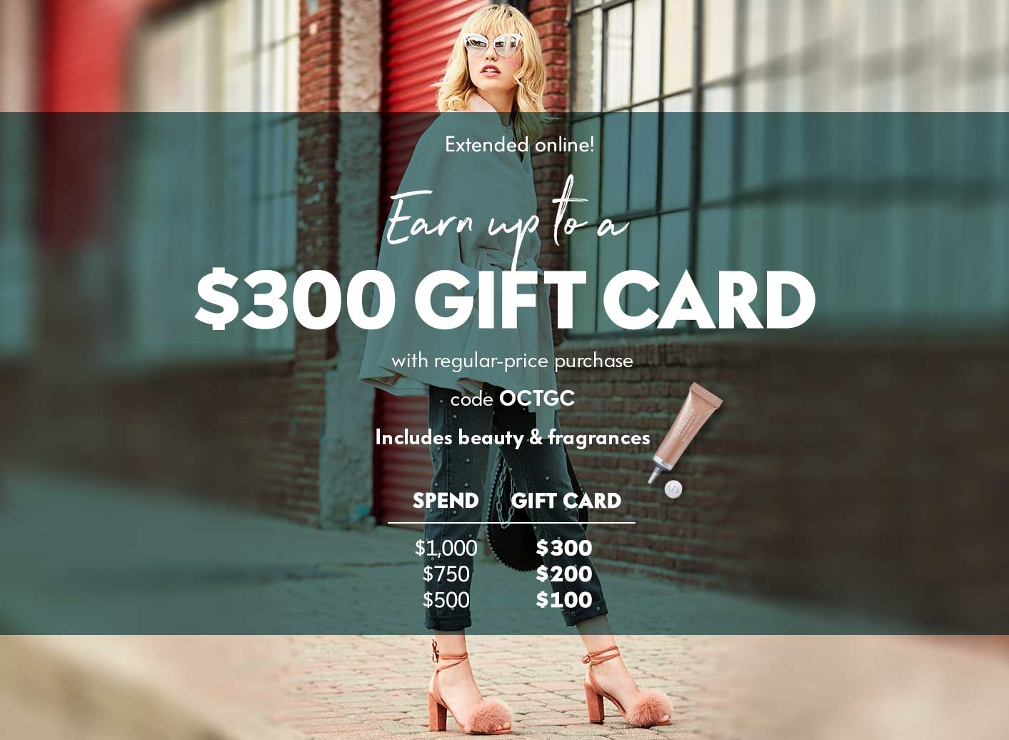 Extended one day online: Earn up to a $300 Gift Card with regular-price purchase code OCTGC - Inlcudes beauty & fragrances