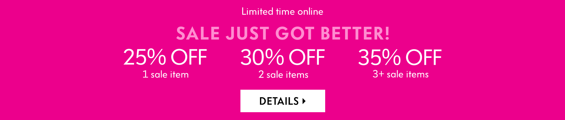 Limited time online: Sale just got better! 25% off 1 sale item - 30% off 2 sale items - 35% off 3+ sale items