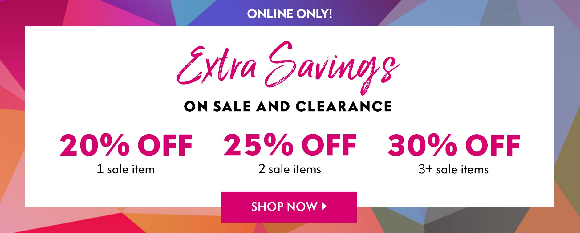 Online Only! Extra Savings On Sale And Clearance - 20% off 1 sale item | 25% off 2 sale items | 30% off 3+ sale items