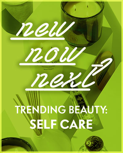 Trending Beauty: Self Care - New. Now. Next