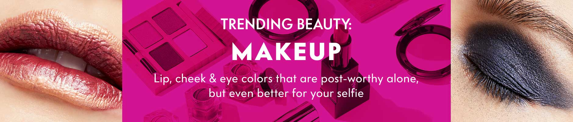 Trending Beauty: Makeup - New. Now. Next. Lip, cheek & eye colors that are post-worthy alone, but even better for your selfie