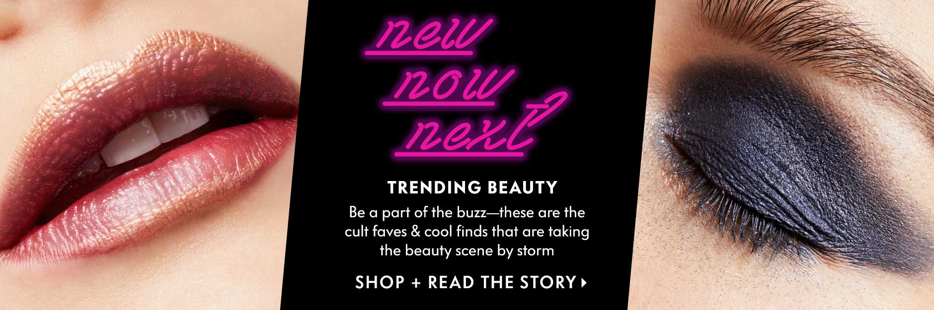 Trending Beauty - New. Now. Next. Be a part of the buzz?these are the cult faves & cool finds that are taking the beauty scene by storm