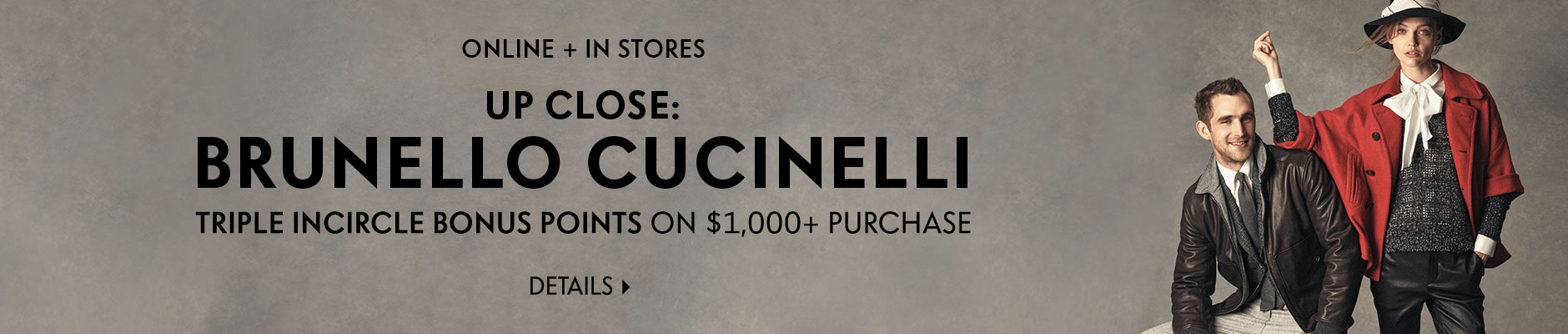 Up Close: Brunello Cucinelli - Triple InCircle Bonus Points On $1,000+ Purchase