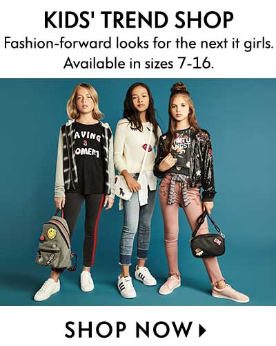 Kids' Trend Shop - Fashion-forward looks for the next it girls. Available in sizes 7-16.